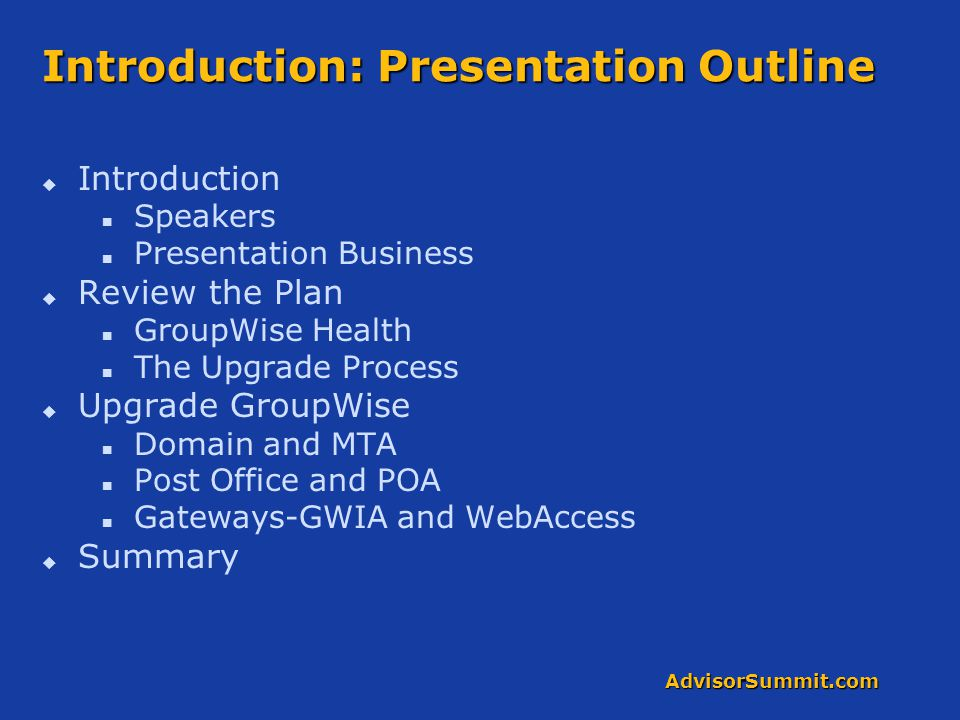 AdvisorSummit.com Introduction: Presentation Outline   Introduction Speakers Presentation Business   Review the Plan GroupWise Health The Upgrade Process   Upgrade GroupWise Domain and MTA Post Office and POA Gateways-GWIA and WebAccess   Summary