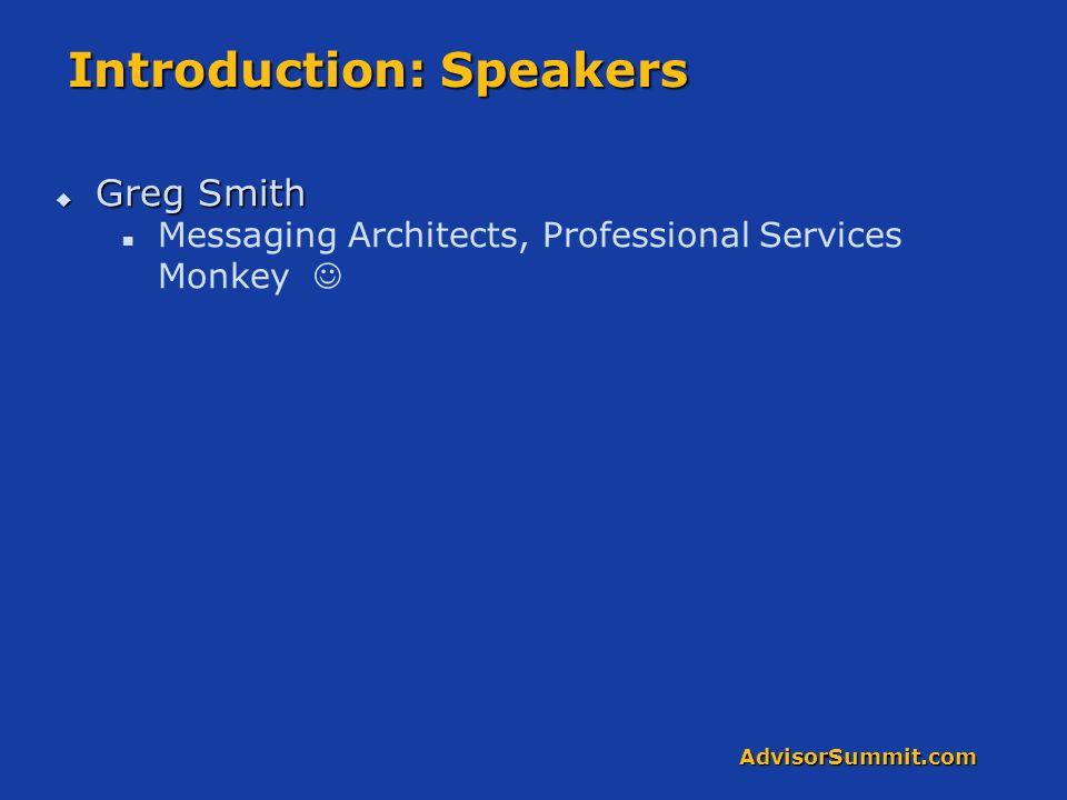 AdvisorSummit.com Introduction: Speakers  Greg Smith Messaging Architects, Professional Services Monkey