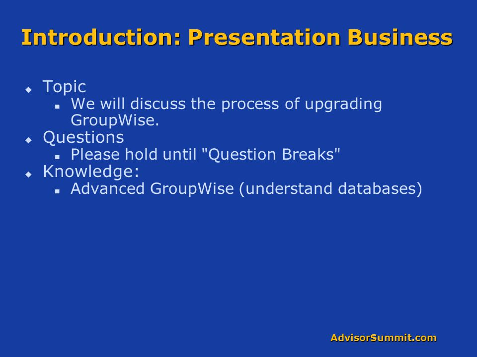 AdvisorSummit.com Introduction: Presentation Business   Topic We will discuss the process of upgrading GroupWise.