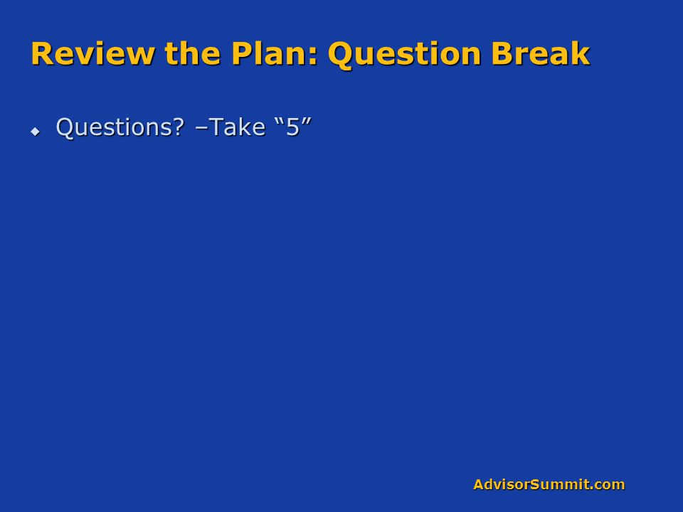 AdvisorSummit.com Review the Plan: Question Break  Questions? –Take 5