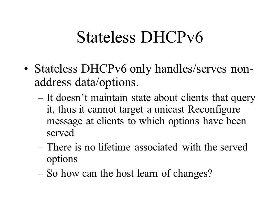 Stateless DHCPv6 Stateless DHCPv6 only handles/serves non- address data/options. –It doesn't maintain state about clients that query it, thus it canno