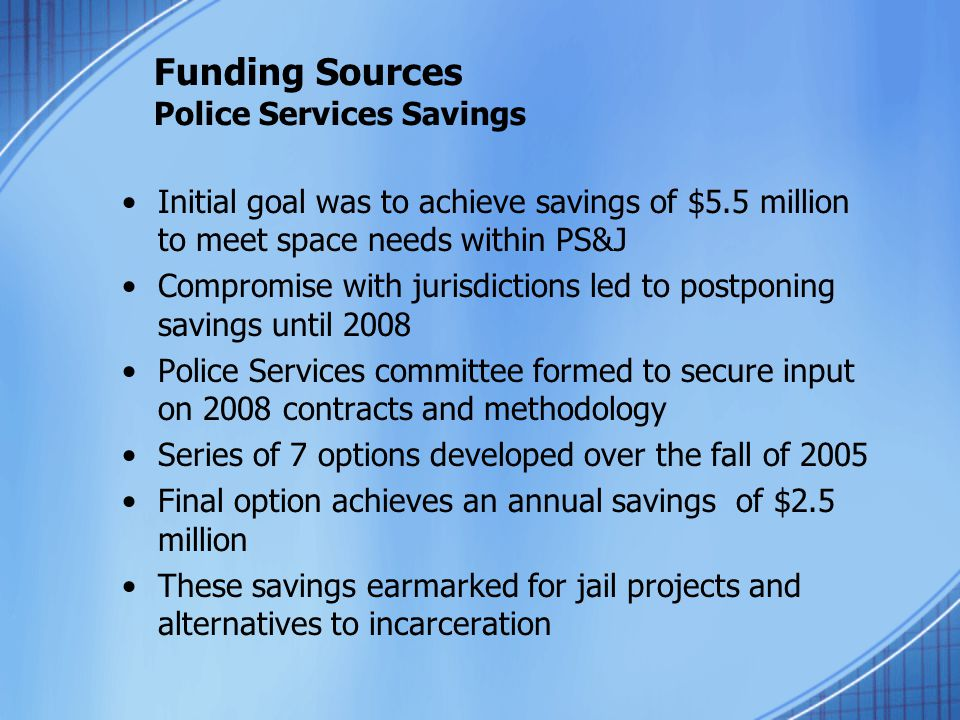Funding Sources Police Services Savings Initial goal was to achieve savings of $5.5 million to meet space needs within PS&J Compromise with jurisdicti