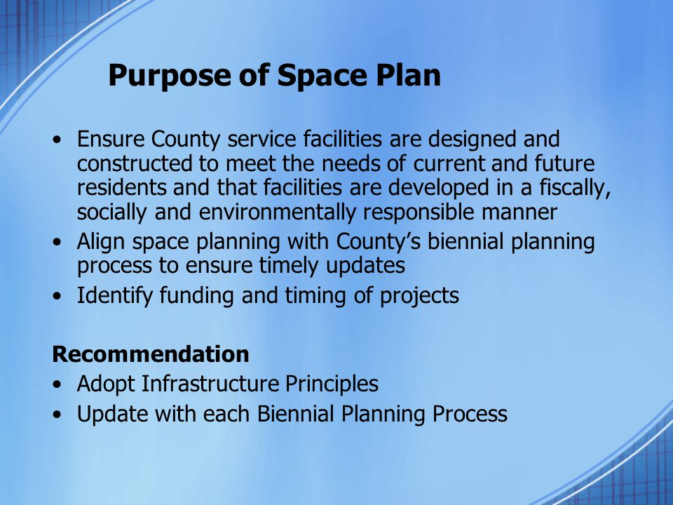 Purpose of Space Plan Ensure County service facilities are designed and constructed to meet the needs of current and future residents and that facilit