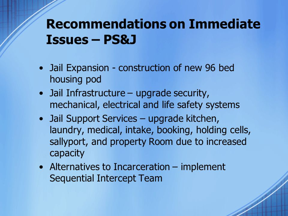 Recommendations on Immediate Issues – PS&J Jail Expansion - construction of new 96 bed housing pod Jail Infrastructure – upgrade security, mechanical,