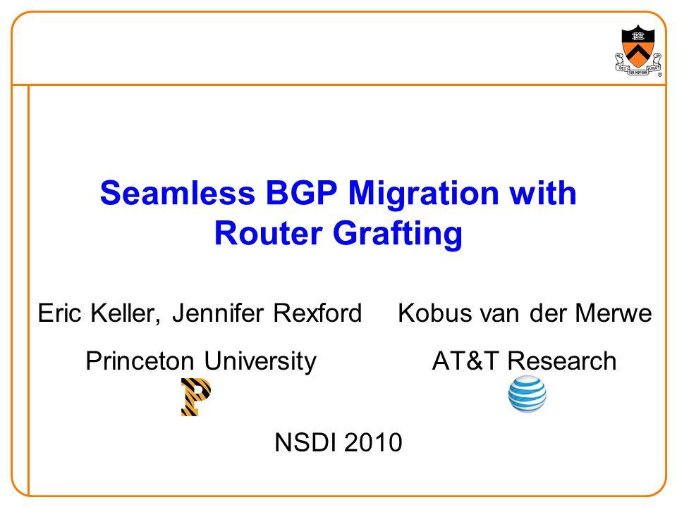 Seamless BGP Migration with Router Grafting Eric Keller, Jennifer Rexford Princeton University Kobus van der Merwe AT&T Research NSDI 2010