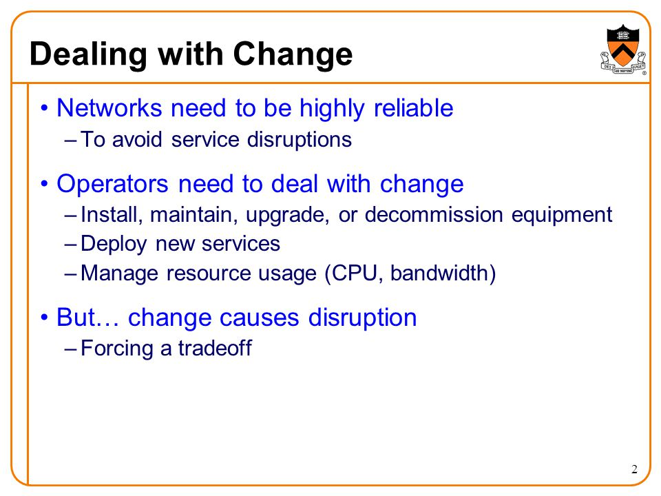 Dealing with Change 2 Networks need to be highly reliable –To avoid service disruptions Operators need to deal with change –Install, maintain, upgrade, or decommission equipment –Deploy new services –Manage resource usage (CPU, bandwidth) But… change causes disruption –Forcing a tradeoff