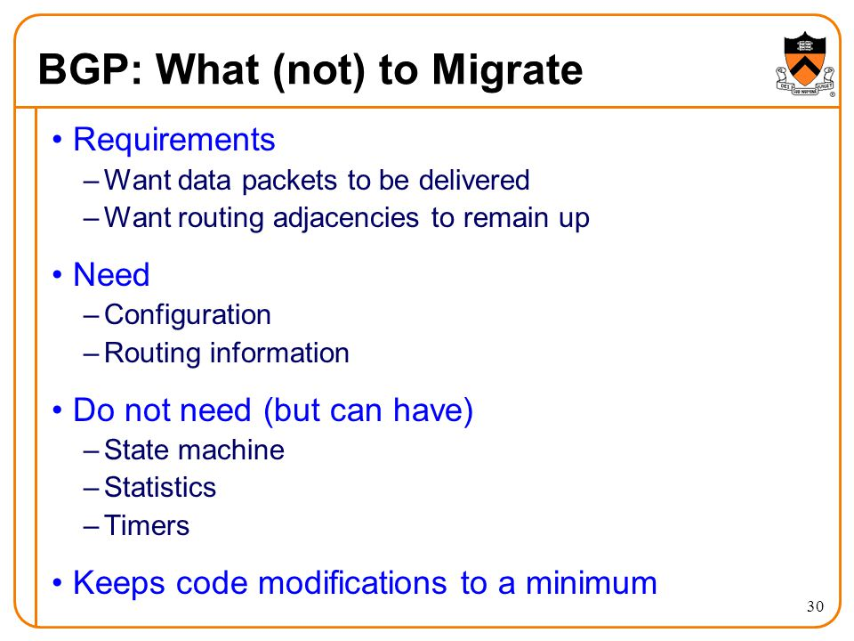 BGP: What (not) to Migrate Requirements –Want data packets to be delivered –Want routing adjacencies to remain up Need –Configuration –Routing information Do not need (but can have) –State machine –Statistics –Timers Keeps code modifications to a minimum 30