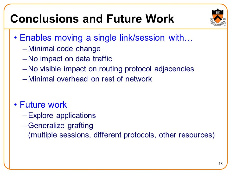 Conclusions and Future Work Enables moving a single link/session with… –Minimal code change –No impact on data traffic –No visible impact on routing protocol adjacencies –Minimal overhead on rest of network Future work –Explore applications –Generalize grafting (multiple sessions, different protocols, other resources) 43