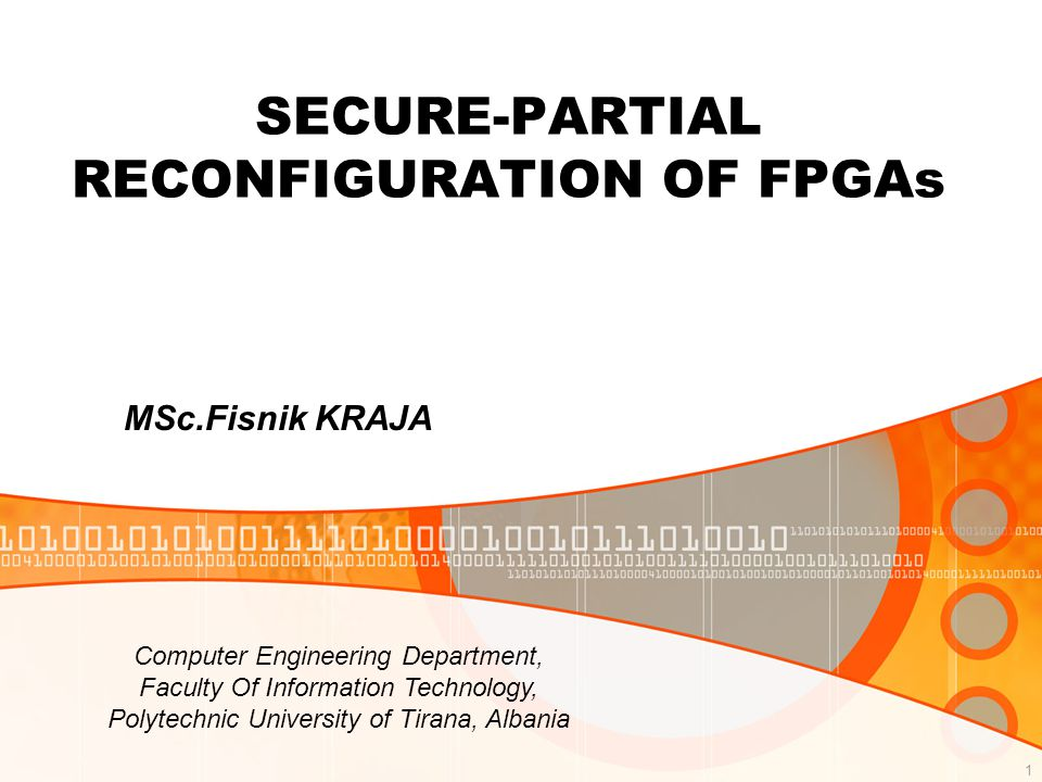 1 SECURE-PARTIAL RECONFIGURATION OF FPGAs MSc.Fisnik KRAJA Computer Engineering Department, Faculty Of Information Technology, Polytechnic University of Tirana, Albania