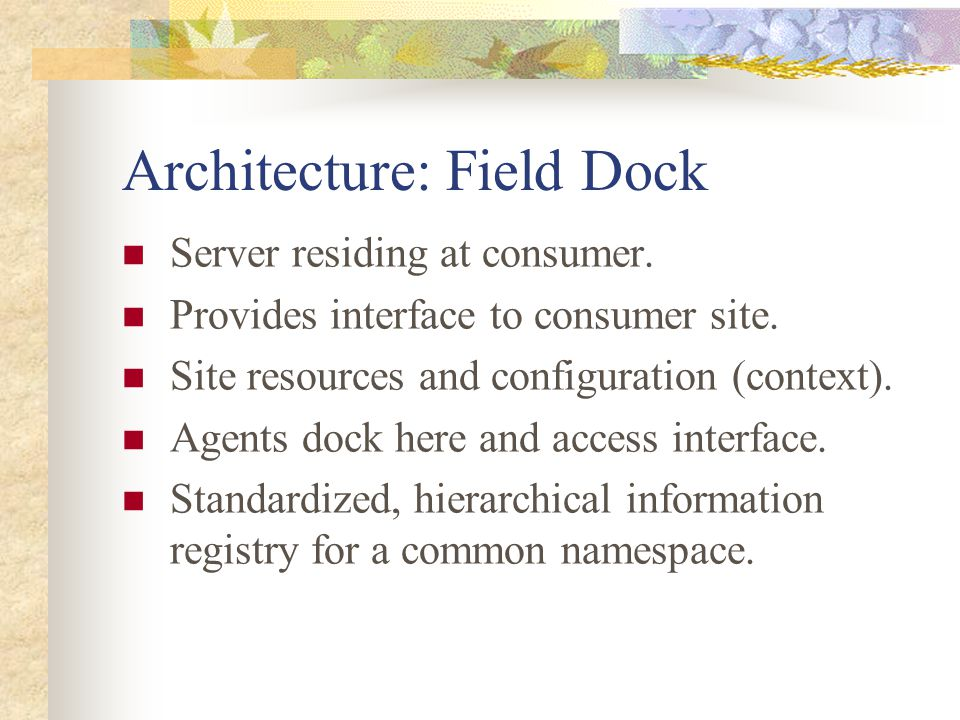 Architecture: Field Dock Server residing at consumer. Provides interface to consumer site. Site resources and configuration (context). Agents dock her