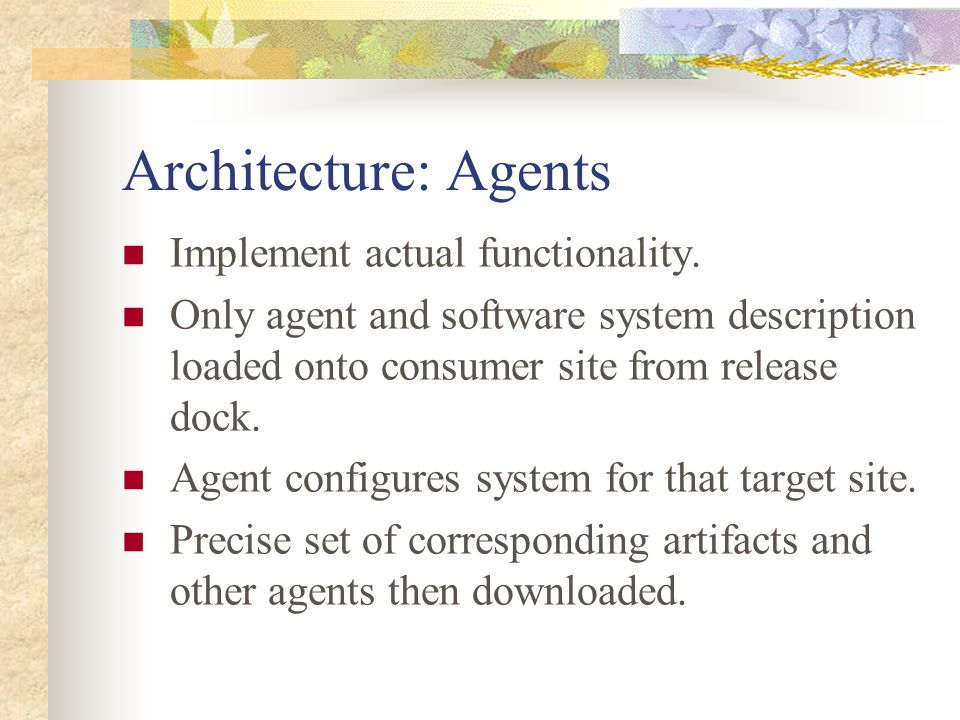 Architecture: Agents Implement actual functionality. Only agent and software system description loaded onto consumer site from release dock. Agent con