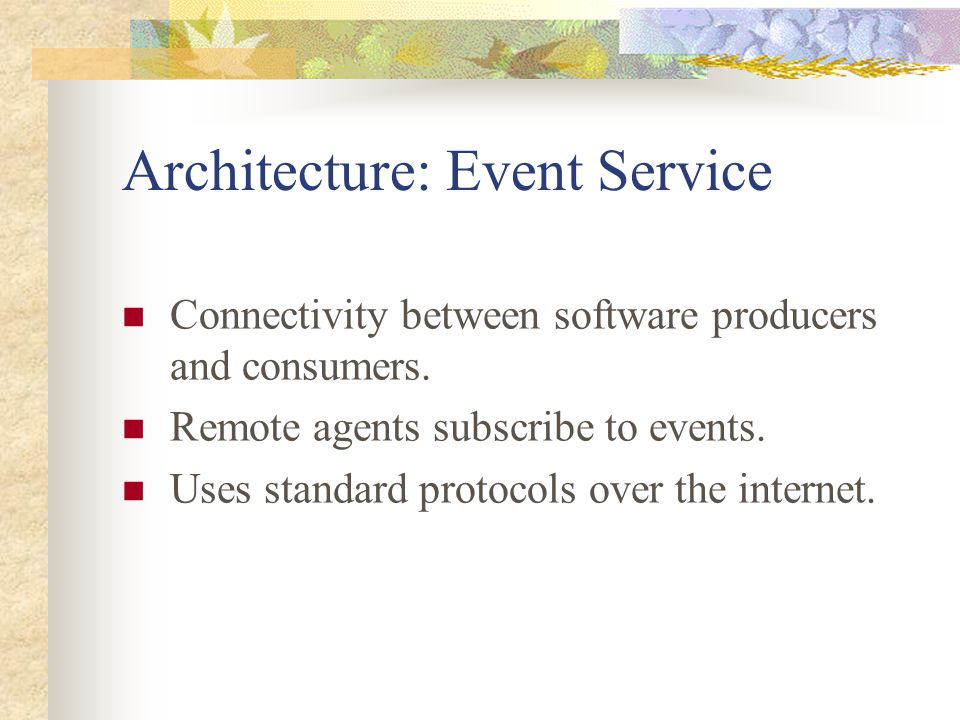 Architecture: Event Service Connectivity between software producers and consumers. Remote agents subscribe to events. Uses standard protocols over the