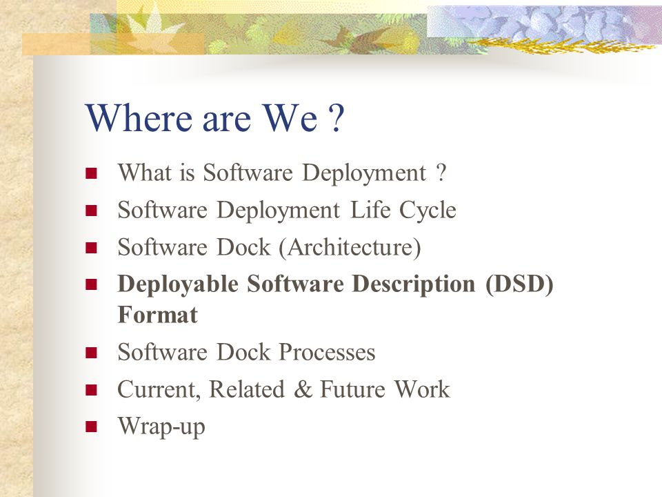 Where are We ? What is Software Deployment ? Software Deployment Life Cycle Software Dock (Architecture) Deployable Software Description (DSD) Format