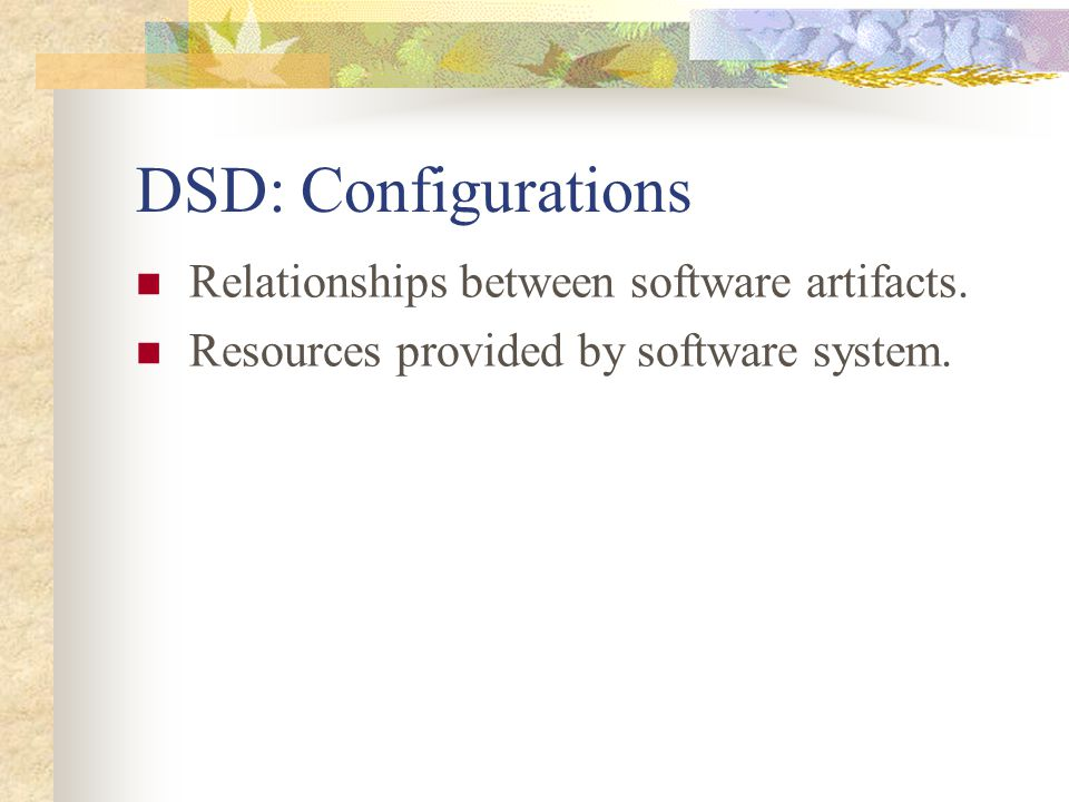DSD: Configurations Relationships between software artifacts. Resources provided by software system.