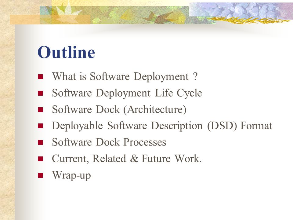 Outline What is Software Deployment ? Software Deployment Life Cycle Software Dock (Architecture) Deployable Software Description (DSD) Format Softwar