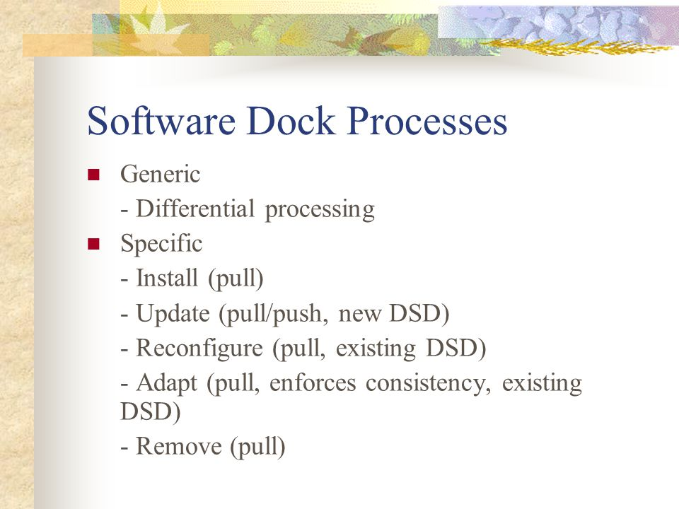 Software Dock Processes Generic - Differential processing Specific - Install (pull) - Update (pull/push, new DSD) - Reconfigure (pull, existing DSD) -