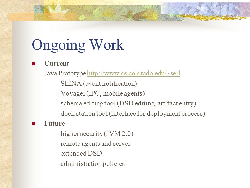 Ongoing Work Current Java Prototype http://www.cs.colorado.edu/~serlhttp://www.cs.colorado.edu/~serl - SIENA (event notification) - Voyager (IPC, mobile agents) - schema editing tool (DSD editing, artifact entry) - dock station tool (interface for deployment process) Future - higher security (JVM 2.0) - remote agents and server - extended DSD - administration policies