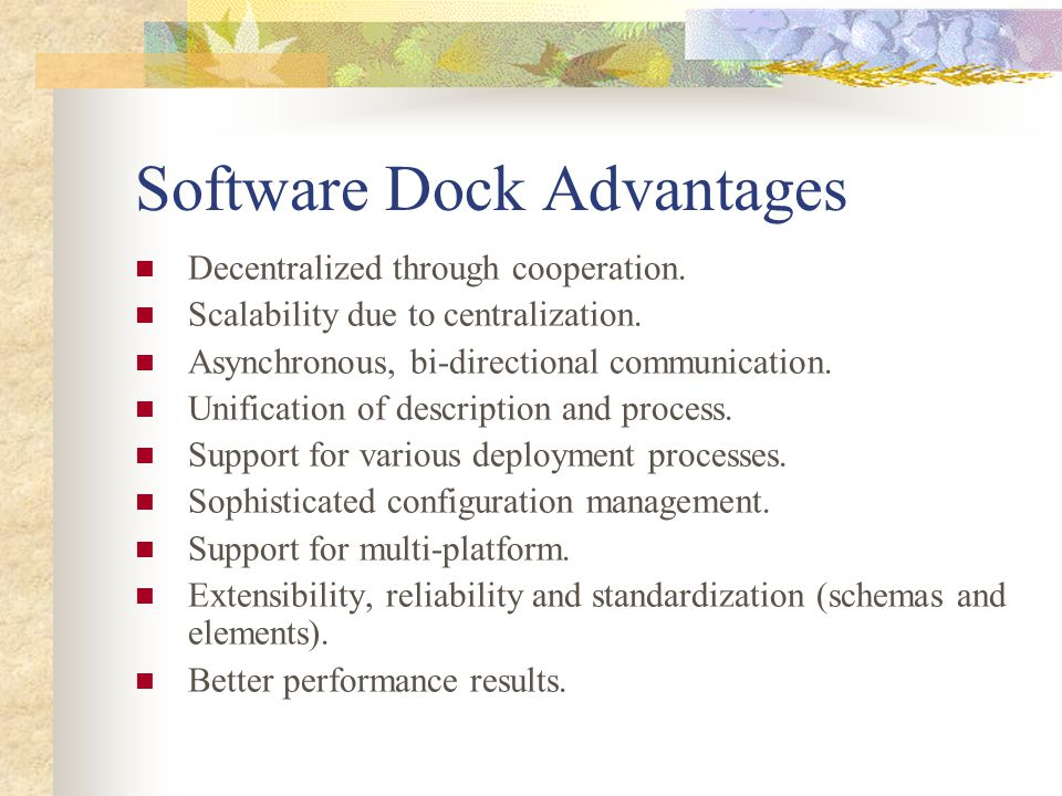 Software Dock Advantages Decentralized through cooperation. Scalability due to centralization. Asynchronous, bi-directional communication. Unification