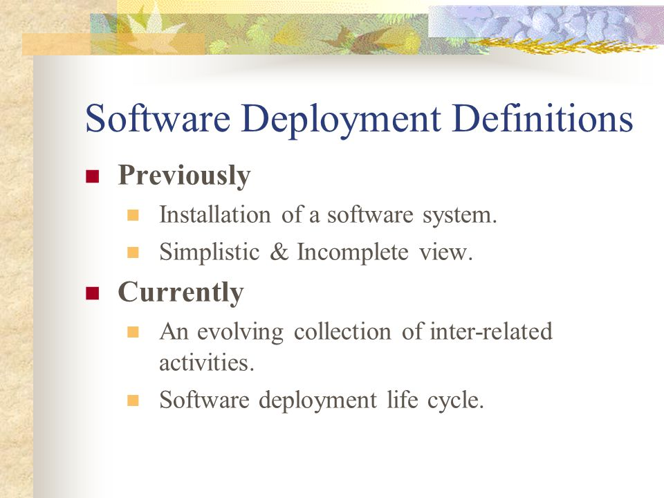 Software Deployment Definitions Previously Installation of a software system. Simplistic & Incomplete view. Currently An evolving collection of inter-