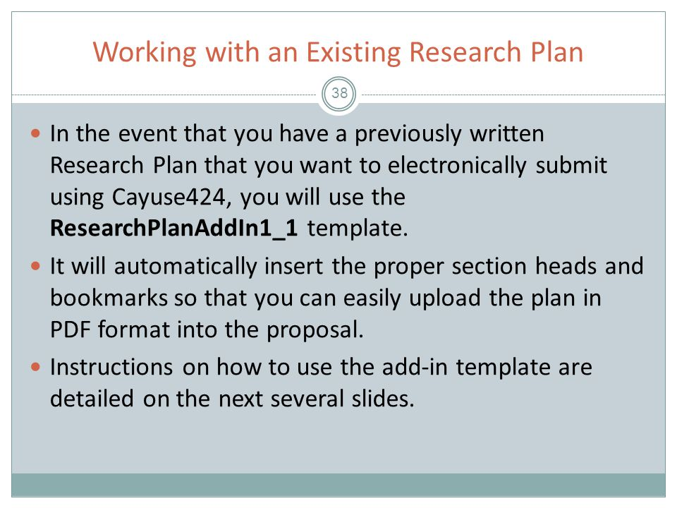 Working with an Existing Research Plan 38 In the event that you have a previously written Research Plan that you want to electronically submit using Cayuse424, you will use the ResearchPlanAddIn1_1 template.