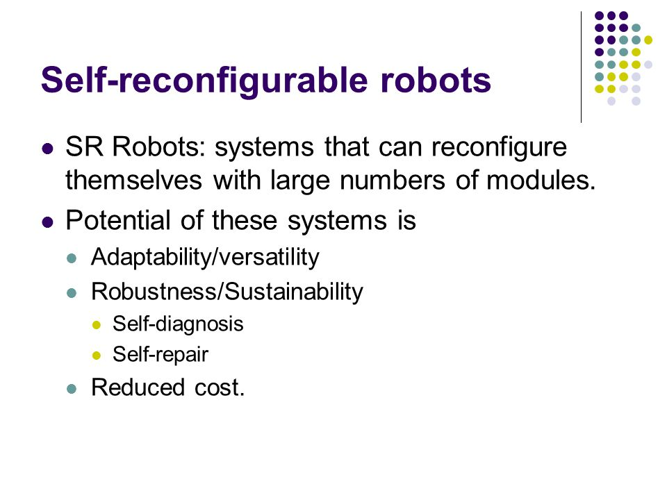 Self-reconfigurable robots SR Robots: systems that can reconfigure themselves with large numbers of modules. Potential of these systems is Adaptabilit