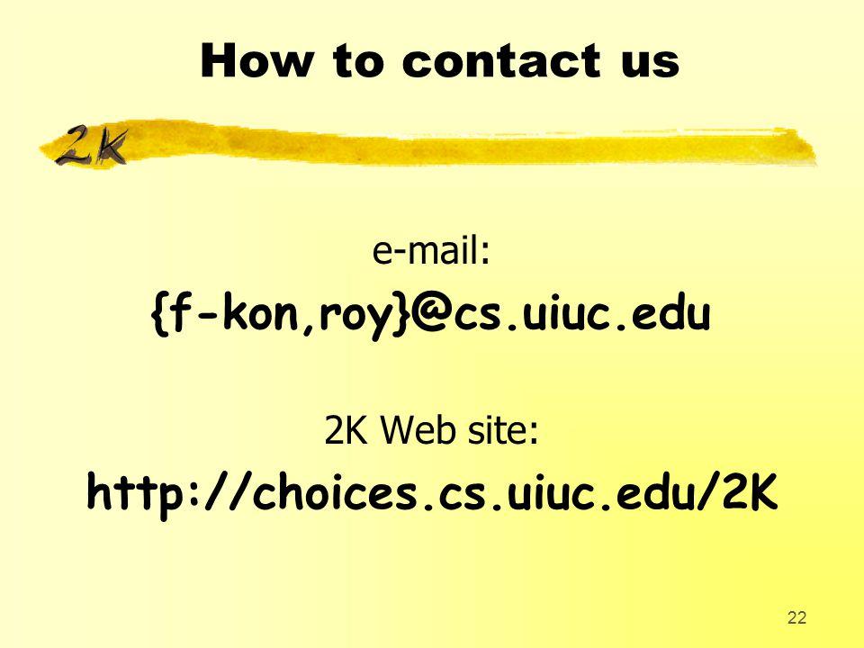 22 How to contact us e-mail: {f-kon,roy}@cs.uiuc.edu 2K Web site: http://choices.cs.uiuc.edu/2K