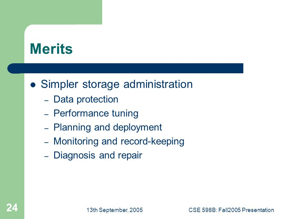 13th September, 2005CSE 598B: Fall2005 Presentation 24 Merits Simpler storage administration – Data protection – Performance tuning – Planning and deployment – Monitoring and record-keeping – Diagnosis and repair