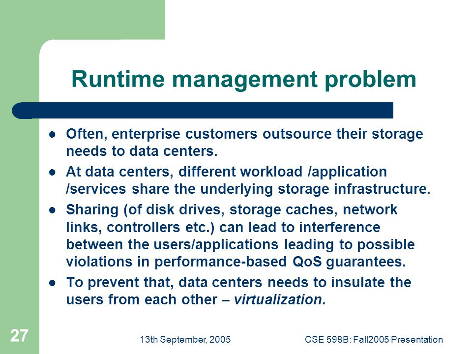 13th September, 2005CSE 598B: Fall2005 Presentation 27 Runtime management problem Often, enterprise customers outsource their storage needs to data centers.