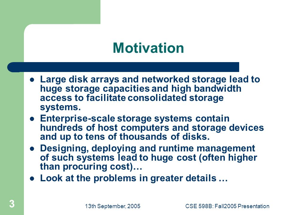 13th September, 2005CSE 598B: Fall2005 Presentation 3 Motivation Large disk arrays and networked storage lead to huge storage capacities and high bandwidth access to facilitate consolidated storage systems.