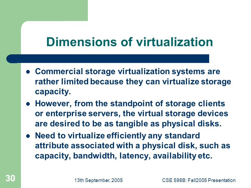 13th September, 2005CSE 598B: Fall2005 Presentation 30 Dimensions of virtualization Commercial storage virtualization systems are rather limited because they can virtualize storage capacity.