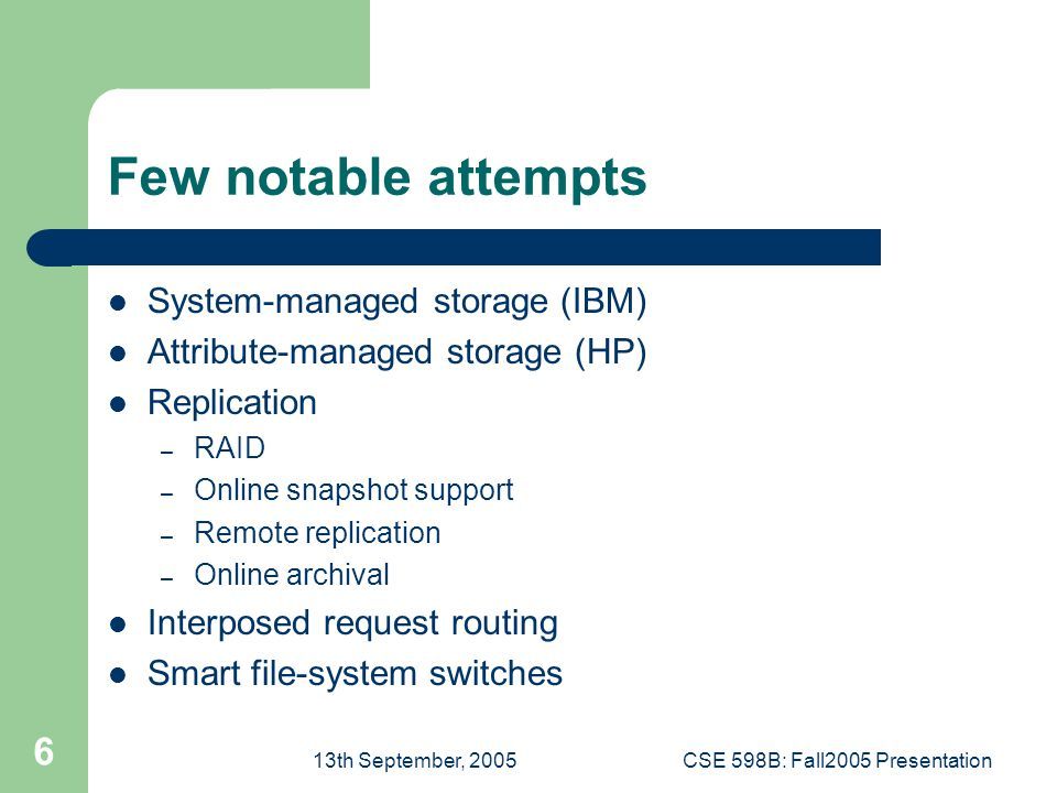 13th September, 2005CSE 598B: Fall2005 Presentation 6 Few notable attempts System-managed storage (IBM) Attribute-managed storage (HP) Replication – RAID – Online snapshot support – Remote replication – Online archival Interposed request routing Smart file-system switches
