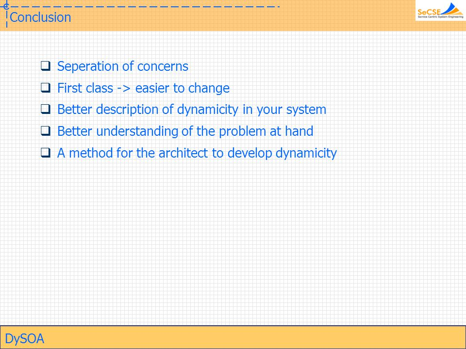 DySOA Conclusion  Seperation of concerns  First class -> easier to change  Better description of dynamicity in your system  Better understanding of the problem at hand  A method for the architect to develop dynamicity