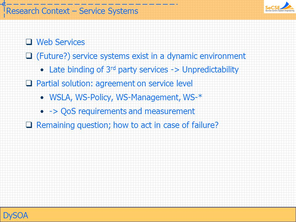 DySOA Research Context – Service Systems  Web Services  (Future?) service systems exist in a dynamic environment Late binding of 3 rd party services -> Unpredictability  Partial solution: agreement on service level WSLA, WS-Policy, WS-Management, WS-* -> QoS requirements and measurement  Remaining question; how to act in case of failure?