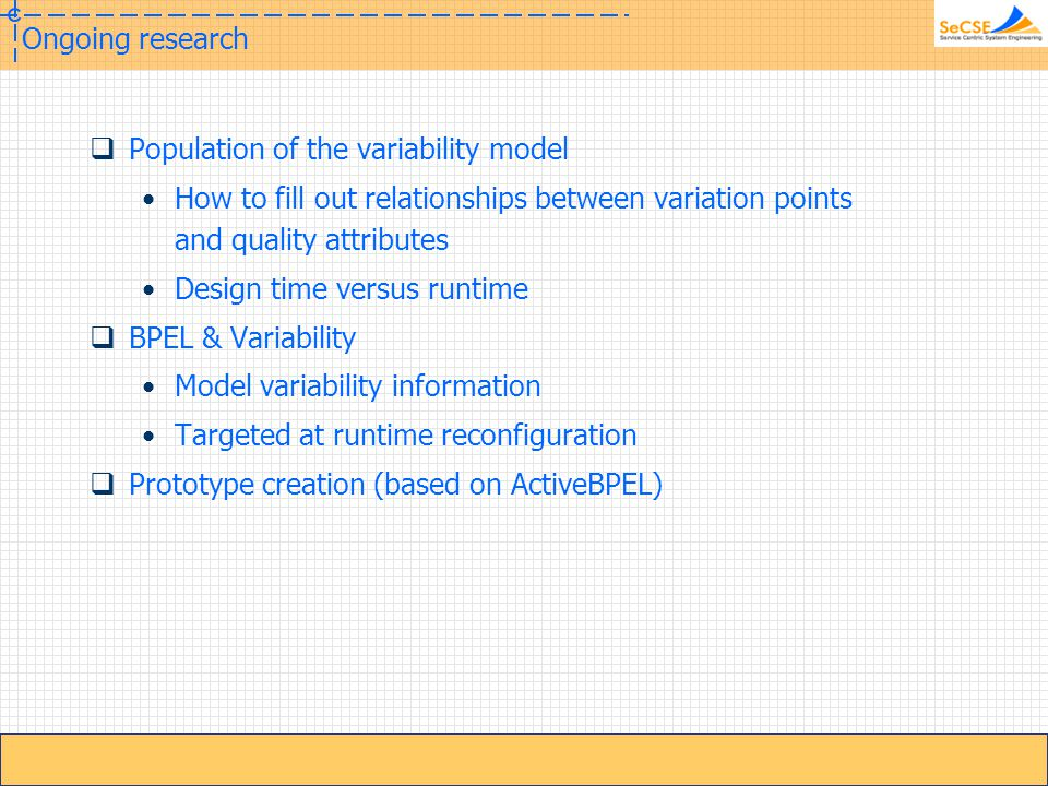 DySOA Ongoing research  Population of the variability model How to fill out relationships between variation points and quality attributes Design time versus runtime  BPEL & Variability Model variability information Targeted at runtime reconfiguration  Prototype creation (based on ActiveBPEL)