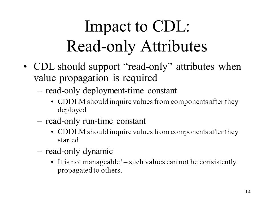 14 Impact to CDL: Read-only Attributes CDL should support read-only attributes when value propagation is required –read-only deployment-time constant CDDLM should inquire values from components after they deployed –read-only run-time constant CDDLM should inquire values from components after they started –read-only dynamic It is not manageable.