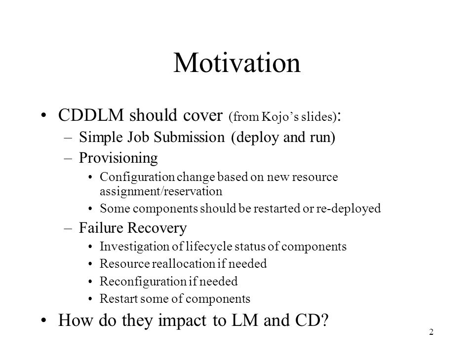 2 Motivation CDDLM should cover (from Kojo's slides) : –Simple Job Submission (deploy and run) –Provisioning Configuration change based on new resource assignment/reservation Some components should be restarted or re-deployed –Failure Recovery Investigation of lifecycle status of components Resource reallocation if needed Reconfiguration if needed Restart some of components How do they impact to LM and CD?