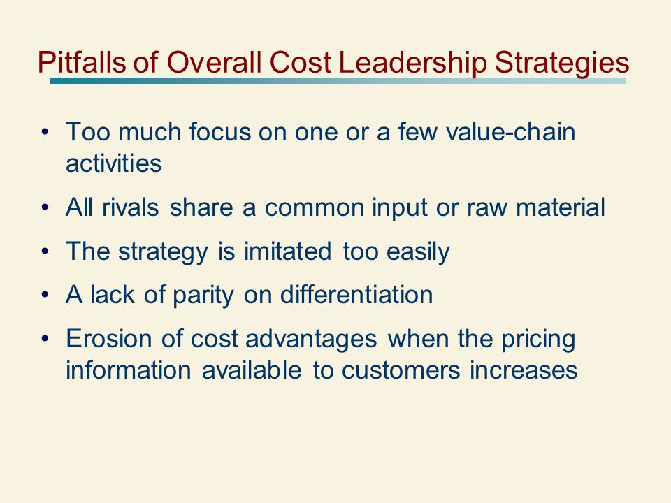 Pitfalls of Overall Cost Leadership Strategies Too much focus on one or a few value-chain activities All rivals share a common input or raw material The strategy is imitated too easily A lack of parity on differentiation Erosion of cost advantages when the pricing information available to customers increases