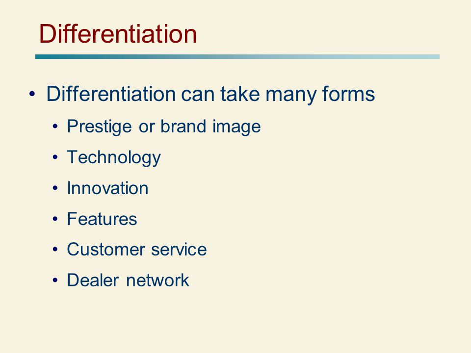 Differentiation Differentiation can take many forms Prestige or brand image Technology Innovation Features Customer service Dealer network