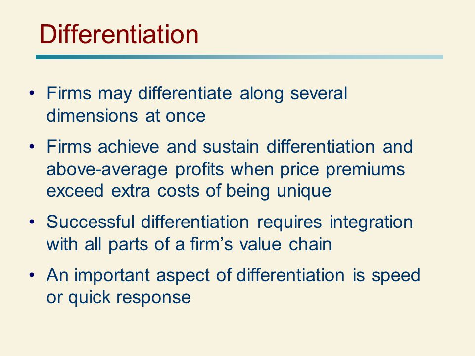 Differentiation Firms may differentiate along several dimensions at once Firms achieve and sustain differentiation and above-average profits when price premiums exceed extra costs of being unique Successful differentiation requires integration with all parts of a firm's value chain An important aspect of differentiation is speed or quick response