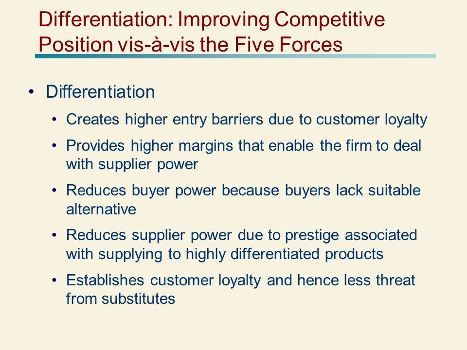 Differentiation: Improving Competitive Position vis-à-vis the Five Forces Differentiation Creates higher entry barriers due to customer loyalty Provides higher margins that enable the firm to deal with supplier power Reduces buyer power because buyers lack suitable alternative Reduces supplier power due to prestige associated with supplying to highly differentiated products Establishes customer loyalty and hence less threat from substitutes
