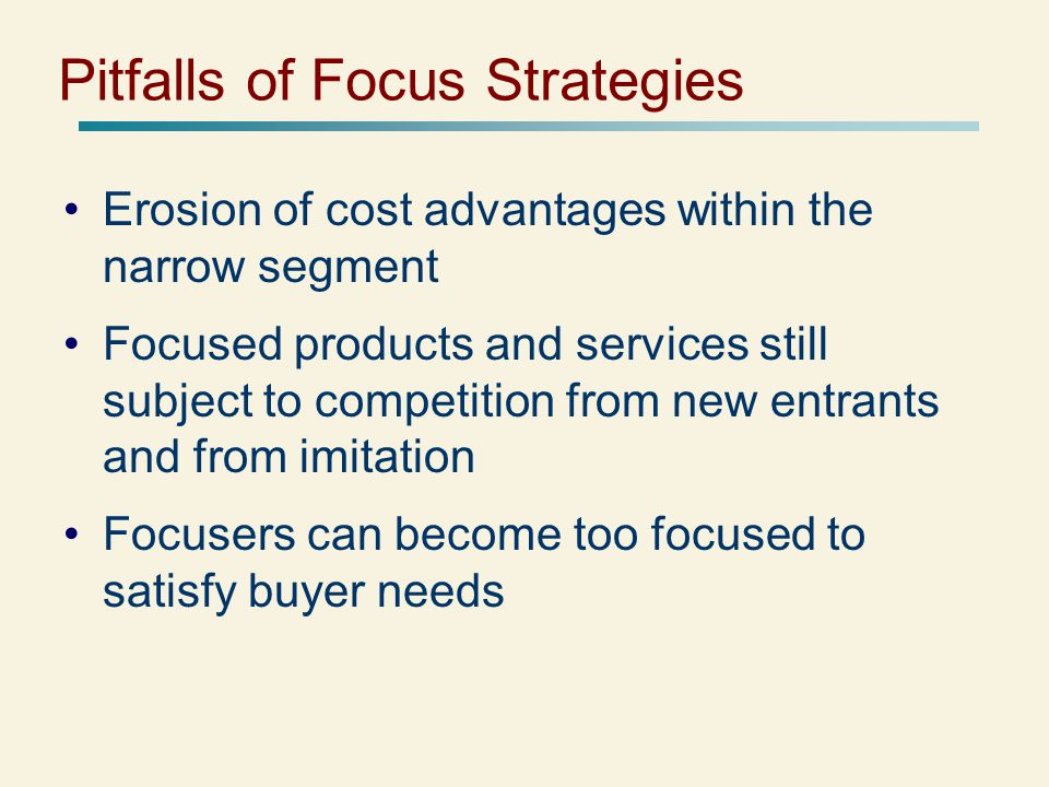 Pitfalls of Focus Strategies Erosion of cost advantages within the narrow segment Focused products and services still subject to competition from new entrants and from imitation Focusers can become too focused to satisfy buyer needs