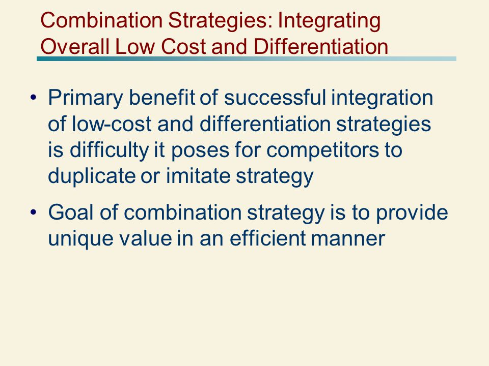 Combination Strategies: Integrating Overall Low Cost and Differentiation Primary benefit of successful integration of low-cost and differentiation strategies is difficulty it poses for competitors to duplicate or imitate strategy Goal of combination strategy is to provide unique value in an efficient manner