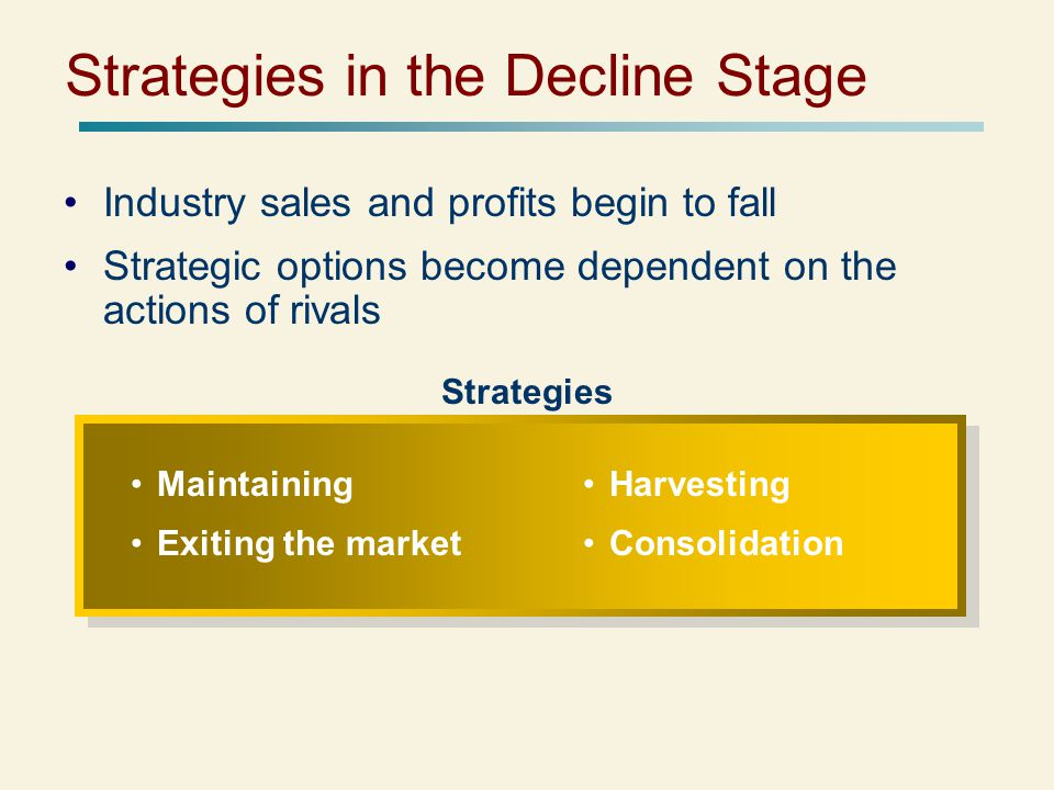 Strategies in the Decline Stage Industry sales and profits begin to fall Strategic options become dependent on the actions of rivals Strategies Maintaining Exiting the market Harvesting Consolidation