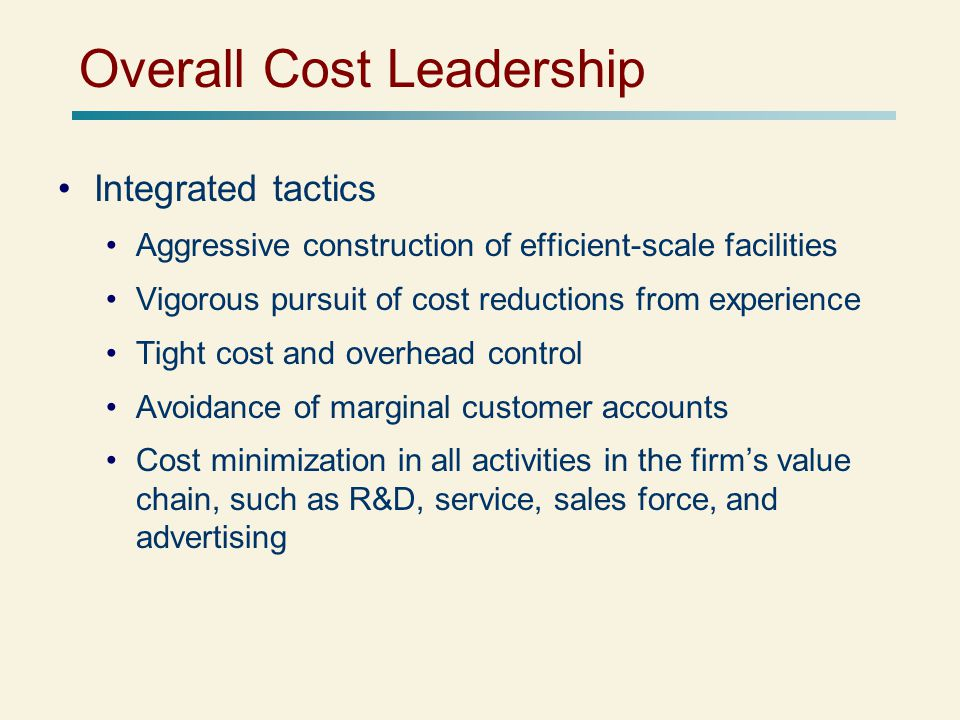 Overall Cost Leadership Integrated tactics Aggressive construction of efficient-scale facilities Vigorous pursuit of cost reductions from experience Tight cost and overhead control Avoidance of marginal customer accounts Cost minimization in all activities in the firm's value chain, such as R&D, service, sales force, and advertising