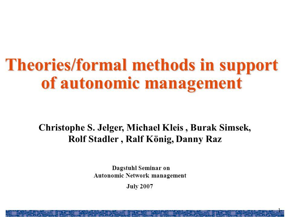 1 Christophe S. Jelger, Michael Kleis, Burak Simsek, Rolf Stadler, Ralf König, Danny Raz Theories/formal methods in support of autonomic management Da