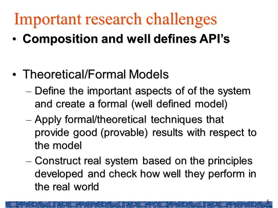 8 Important research challenges Composition and well defines API's Composition and well defines API's Theoretical/Formal Models Theoretical/Formal Models – Define the important aspects of of the system and create a formal (well defined model) – Apply formal/theoretical techniques that provide good (provable) results with respect to the model – Construct real system based on the principles developed and check how well they perform in the real world