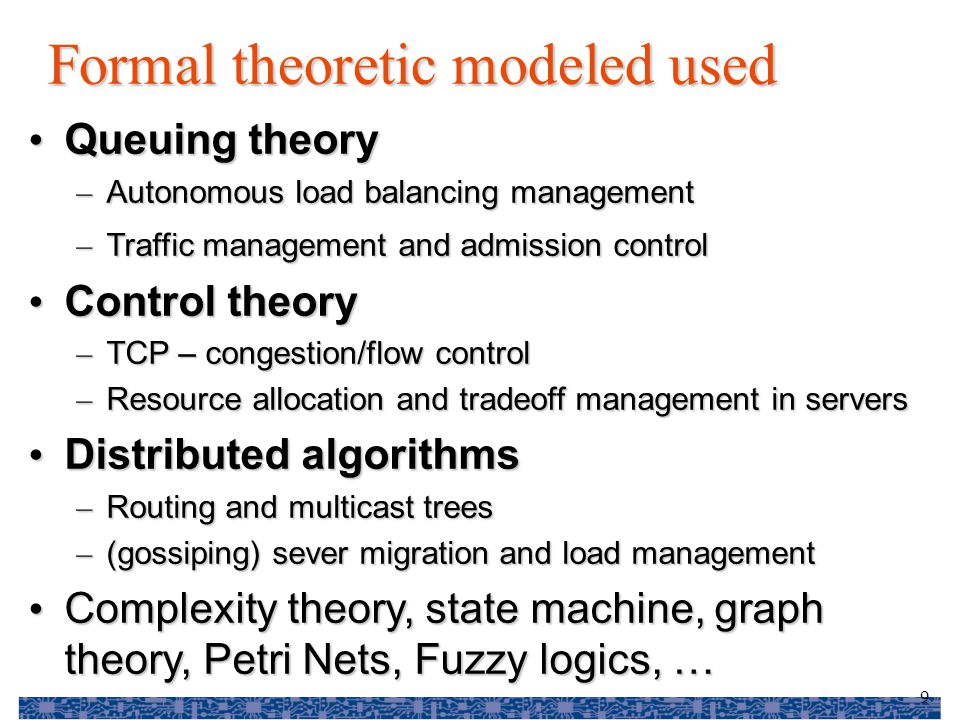 9 Formal theoretic modeled used Queuing theory Queuing theory – Autonomous load balancing management – Traffic management and admission control Control theory Control theory – TCP – congestion/flow control – Resource allocation and tradeoff management in servers Distributed algorithms Distributed algorithms – Routing and multicast trees – (gossiping) sever migration and load management Complexity theory, state machine, graph theory, Petri Nets, Fuzzy logics, … Complexity theory, state machine, graph theory, Petri Nets, Fuzzy logics, …