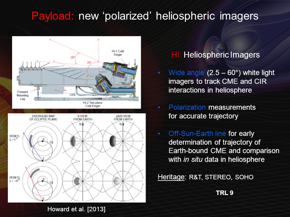 Payload: new 'polarized' heliospheric imagers HI: Heliospheric Imagers Wide angle (2.5 – 60°) white light imagers to track CME and CIR interactions in heliosphere Polarization measurements for accurate trajectory Off-Sun-Earth line for early determination of trajectory of Earth-bound CME and comparison with in situ data in heliosphere Heritage: R&T, STEREO, SOHO TRL 9 Howard et al.