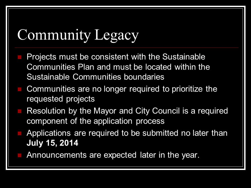 Community Legacy Projects must be consistent with the Sustainable Communities Plan and must be located within the Sustainable Communities boundaries Communities are no longer required to prioritize the requested projects Resolution by the Mayor and City Council is a required component of the application process Applications are required to be submitted no later than July 15, 2014 Announcements are expected later in the year.
