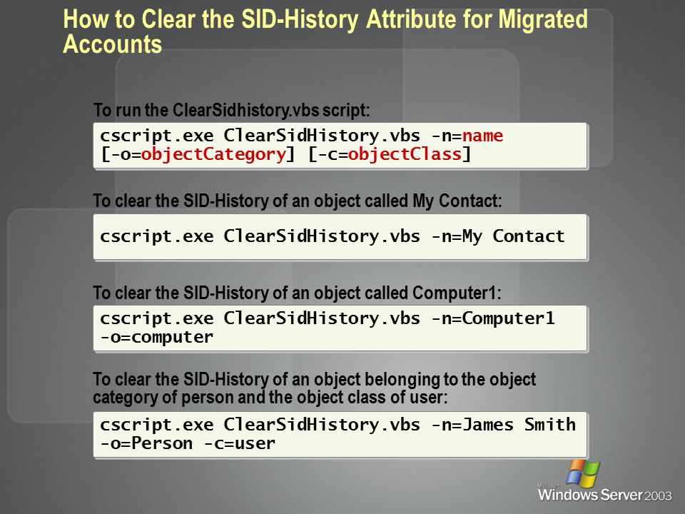 How to Clear the SID-History Attribute for Migrated Accounts cscript.exe ClearSidHistory.vbs -n=My Contact To clear the SID-History of an object called My Contact: To clear the SID-History of an object called Computer1: cscript.exe ClearSidHistory.vbs -n=Computer1 -o=computer To clear the SID-History of an object belonging to the object category of person and the object class of user: cscript.exe ClearSidHistory.vbs -n=James Smith -o=Person -c=user cscript.exe ClearSidHistory.vbs -n=name [-o=objectCategory] [-c=objectClass] To run the ClearSidhistory.vbs script: